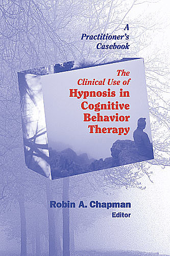 The Clinical Use of Hypnosis in Cognitive Behavior Therapy, ABPP, PsyD, Robin A. Chapman