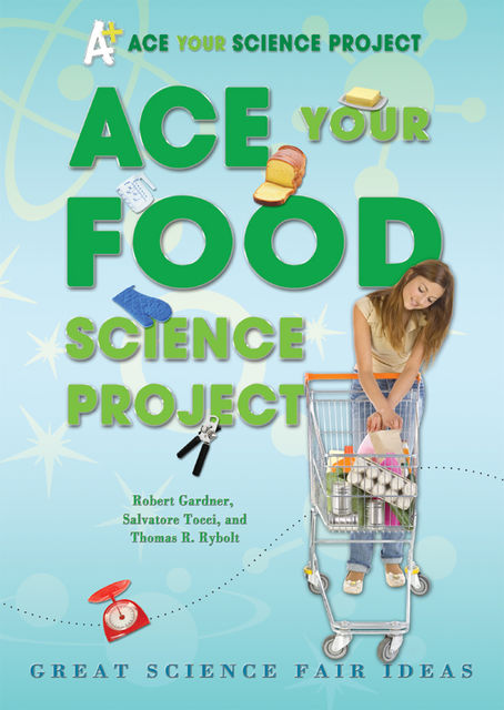 Ace Your Food Science Project, Robert Gardner, Thomas R.Rybolt, Salvatore Tocci
