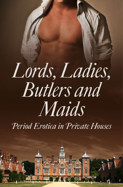 Lords, Ladies, Butlers and Maids: Period Erotica in Private Houses, Heather Towne, Kathleen Tudor, Mina Murray, Rose de Fer, Alegra Verde, Donna George Storey, Flora Dain, Ludivine Bonneur, Morwenna Drake