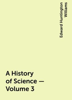 A History of Science — Volume 3, Edward Huntington Williams