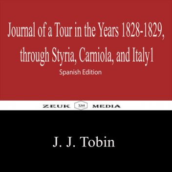 Journal of a Tour in the Years 1828–1829, through Styria, Carniola, and Italy1, J.J. Tobin