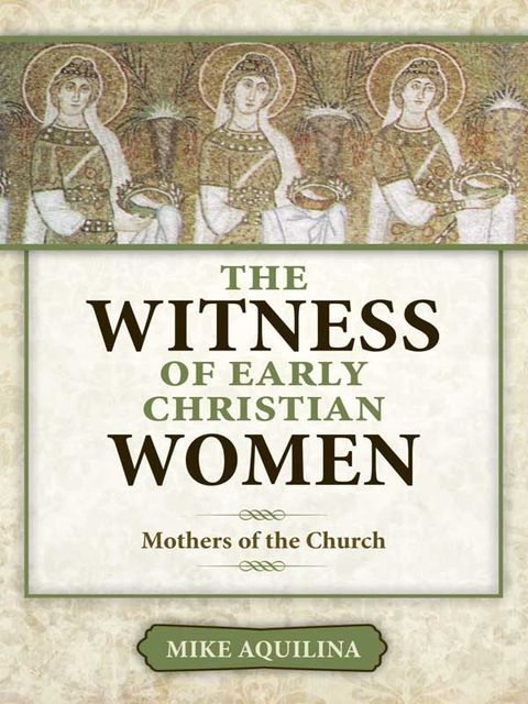 The Witness of Early Christian Women, Mike Aquilina