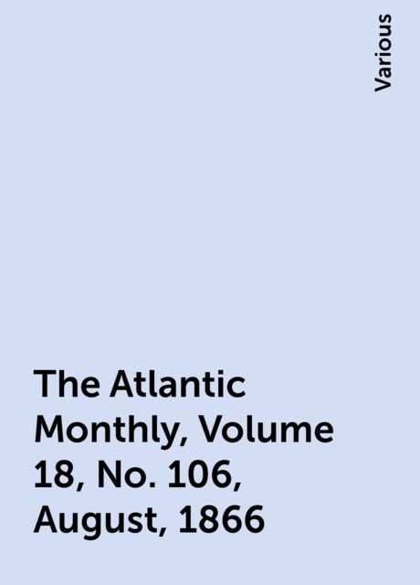 The Atlantic Monthly, Volume 18, No. 106, August, 1866, Various
