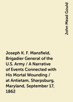 Joseph K. F. Mansfield, Brigadier General of the U.S. Army / A Narrative of Events Connected with His Mortal Wounding / at Antietam, Sharpsburg, Maryland, September 17, 1862, John Mead Gould