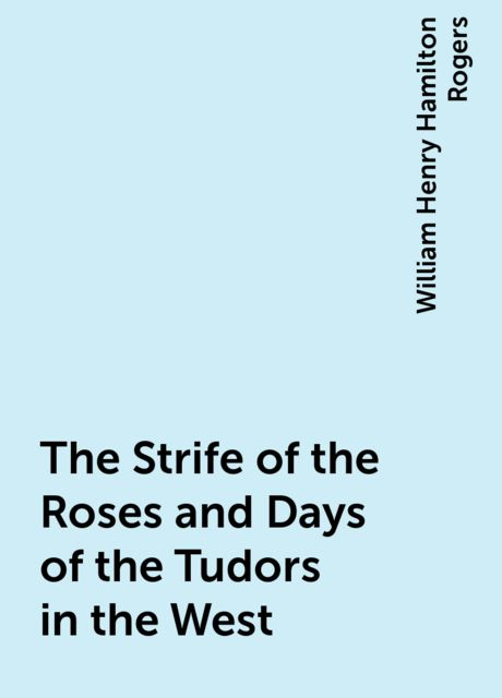 The Strife of the Roses and Days of the Tudors in the West, William Henry Hamilton Rogers