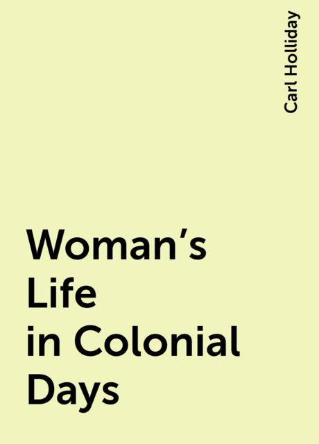 Woman's Life in Colonial Days, Carl Holliday
