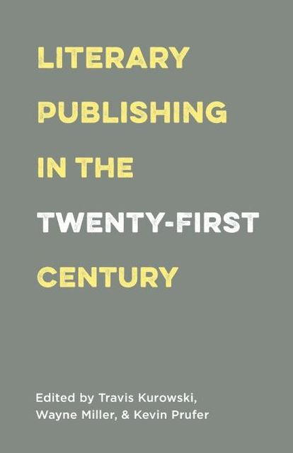 Literary Publishing in the Twenty-First Century, Wayne Miller, Edited by Travis Kurowski, Kevin Prufer