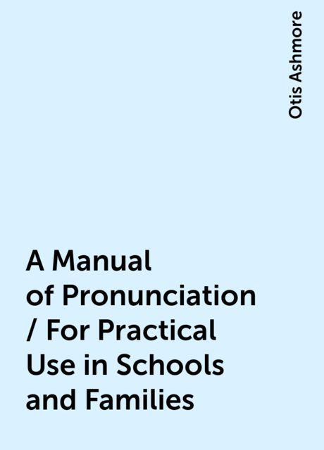A Manual of Pronunciation / For Practical Use in Schools and Families, Otis Ashmore