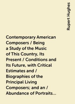 Contemporary American Composers / Being a Study of the Music of This Country, Its Present / Conditions and Its Future, with Critical Estimates and / Biographies of the Principal Living Composers; and an / Abundance of Portraits, Fac-simile Musical Autogra, Rupert Hughes