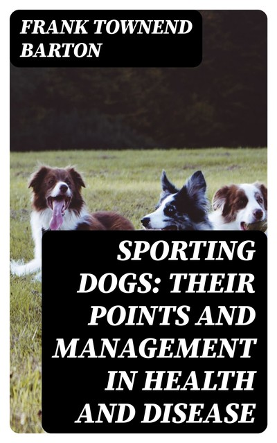 Sporting Dogs: Their Points and Management in Health and Disease, Frank Townend Barton