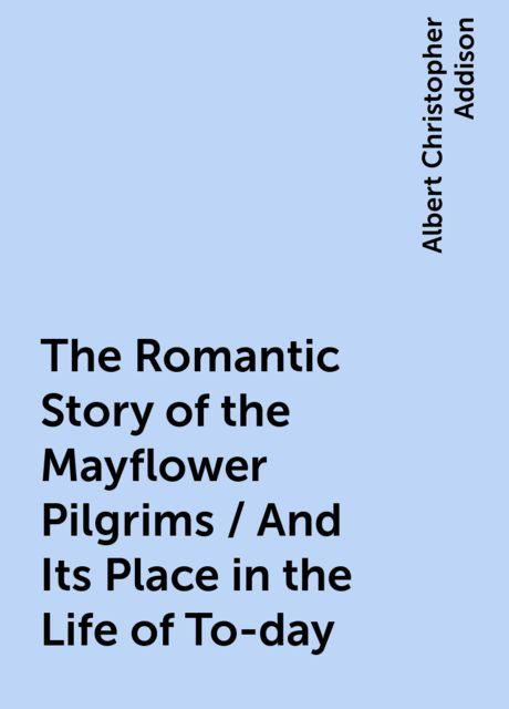 The Romantic Story of the Mayflower Pilgrims / And Its Place in the Life of To-day, Albert Christopher Addison