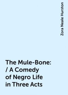 The Mule-Bone: / A Comedy of Negro Life in Three Acts, Zora Neale Hurston