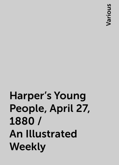 Harper's Young People, April 27, 1880 / An Illustrated Weekly, Various