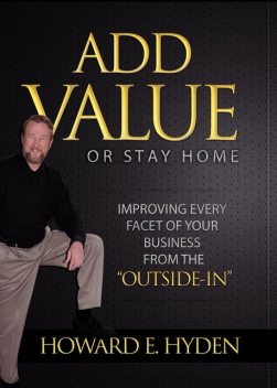 Add Value or Stay Home, Howard E. Hyden