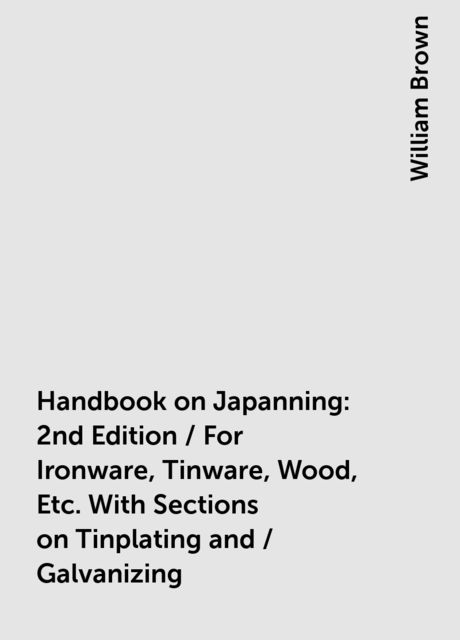 Handbook on Japanning: 2nd Edition / For Ironware, Tinware, Wood, Etc. With Sections on Tinplating and / Galvanizing, William Brown