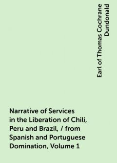 Narrative of Services in the Liberation of Chili, Peru and Brazil, / from Spanish and Portuguese Domination, Volume 1, Earl of Thomas Cochrane Dundonald
