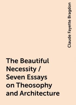 The Beautiful Necessity / Seven Essays on Theosophy and Architecture, Claude Fayette Bragdon