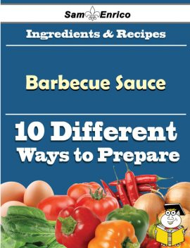 10 Ways to Use Barbecue Sauce (Recipe Book), Dusty Cordero
