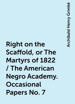 Right on the Scaffold, or The Martyrs of 1822 / The American Negro Academy. Occasional Papers No. 7, Archibald Henry Grimké