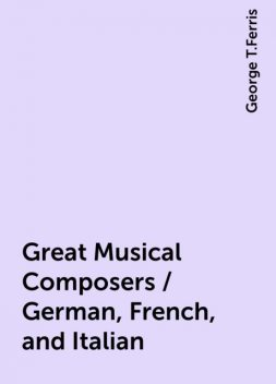 Great Musical Composers / German, French, and Italian, George T.Ferris