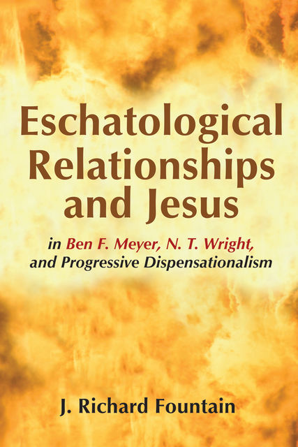 Eschatological Relationships and Jesus in Ben F. Meyer, N. T. Wright, and Progressive Dispensationalism, J. Richard Fountain