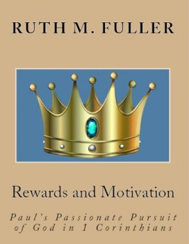 Rewards and Motivation: Paul's Passionate Pursuit of God In 1 Corinthians, Ruth M. Fuller