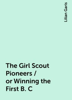 The Girl Scout Pioneers / or Winning the First B. C, Lilian Garis