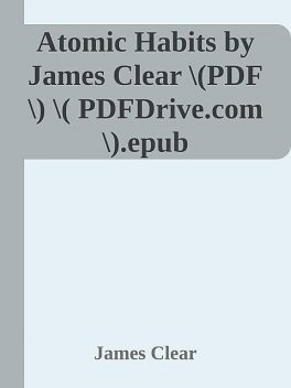 Atomic Habits by James Clear \(PDF\) \( PDFDrive.com \).epub, James Clear