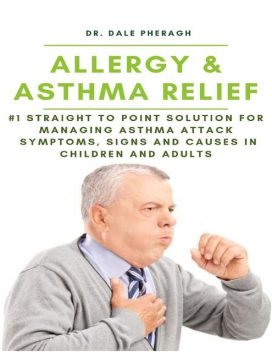 Allergy & Asthma Relief: #1 Straight to Point Solution for Managing Asthma Attack Symptoms, Signs and Causes In Children and Adult, Dale Pheragh