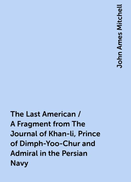 The Last American / A Fragment from The Journal of Khan-li, Prince of Dimph-Yoo-Chur and Admiral in the Persian Navy, John Ames Mitchell