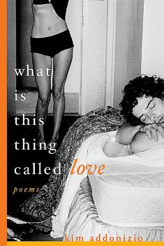 What Is This Thing Called Love: Poems, Kim Addonizio