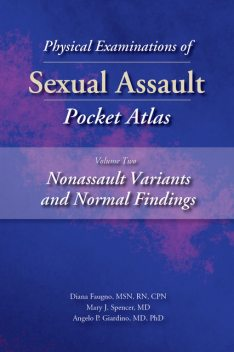 Physical Examinations of Sexual Assault Pocket Atlas, Volume Two: Nonassault Variants and Normal Findings, M.S, RN, Angelo P. Giardino, CPN, Diana Faugno, Mary J. Spencer