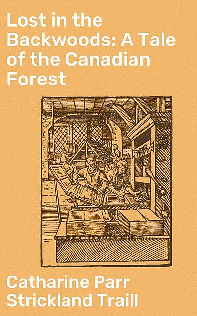 Lost in the Backwoods: A Tale of the Canadian Forest, Catharine Parr Strickland Traill