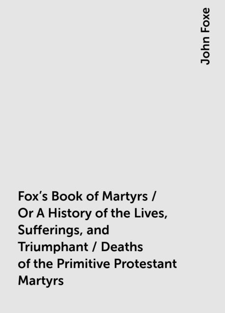 Fox's Book of Martyrs / Or A History of the Lives, Sufferings, and Triumphant / Deaths of the Primitive Protestant Martyrs, John Foxe