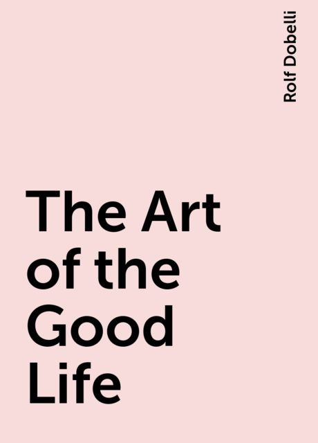 The Art of the Good Life, Rolf Dobelli
