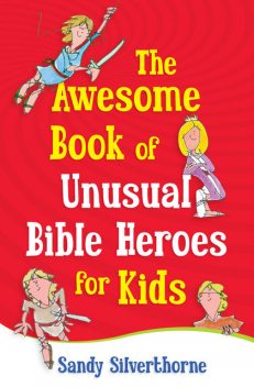 The Awesome Book of Unusual Bible Heroes for Kids, Sandy Silverthorne