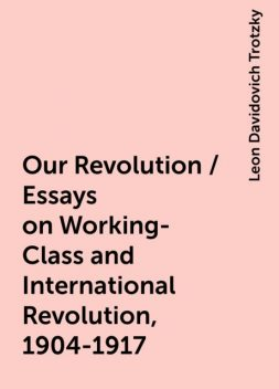 Our Revolution / Essays on Working-Class and International Revolution, 1904-1917, Leon Davidovich Trotzky
