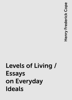 Levels of Living / Essays on Everyday Ideals, Henry Frederick Cope