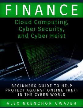Finance: Cloud Computing, Cyber Security and Cyber Heist – Beginners Guide to Help Protect Against Online Theft in the Cyber World, Alex Nkenchor Uwajeh