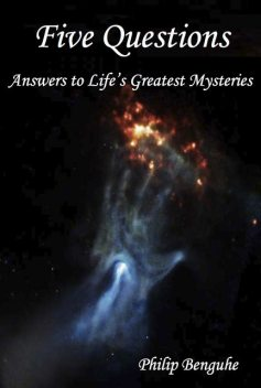 Five Questions: Answers to Life's Greatest Mysteries, Philip Benguhe