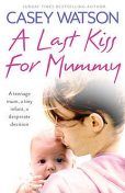 A Last Kiss for Mummy: A teenage mum, a tiny infant, a desperate decision, Casey Watson