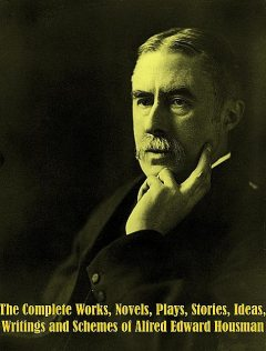 The Complete Works, Novels, Plays, Stories, Ideas, Writings and Schemes of Alfred Edward Housman, Alfred Edward Housman