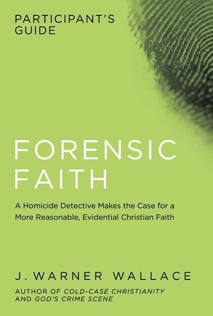 Forensic Faith Participant's Guide, J. Warner Wallace