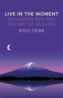 Live in the Moment, Including Zen and the Art of Healing, Ross Cribb