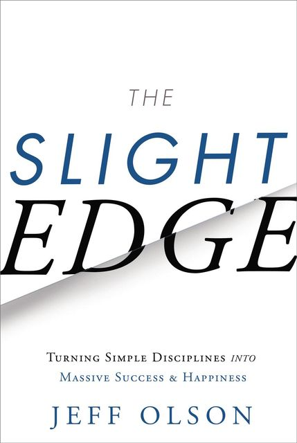 The Slight Edge: Turning Simple Disciplines into Massive Success and Happiness, Olson Jeff