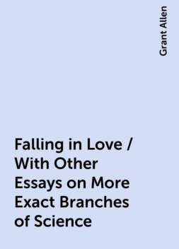 Falling in Love / With Other Essays on More Exact Branches of Science, Grant Allen