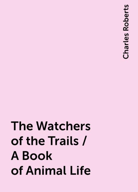 The Watchers of the Trails / A Book of Animal Life, Charles Roberts
