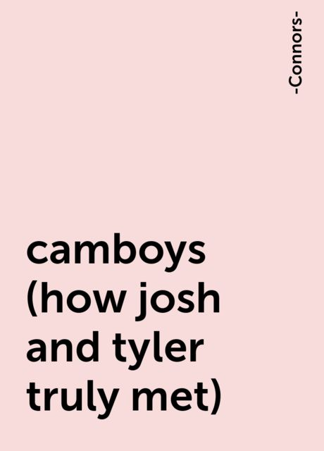 camboys (how josh and tyler truly met), -Connors-