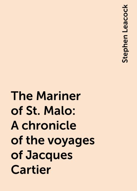 The Mariner of St. Malo : A chronicle of the voyages of Jacques Cartier, Stephen Leacock