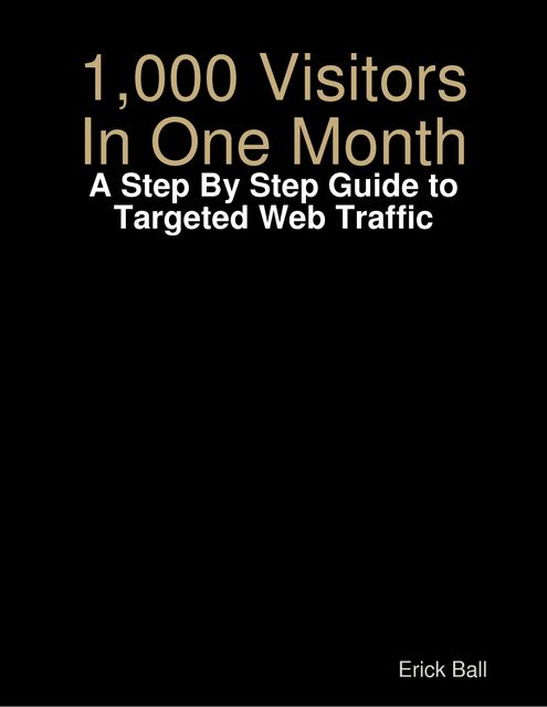 1,000 Visitors In One Month – A Step By Step Guide to Targeted Web Traffic, Erick Ball